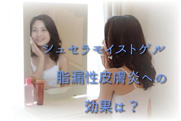 シュセラモイストゲル|脂漏性皮膚炎への効果は?